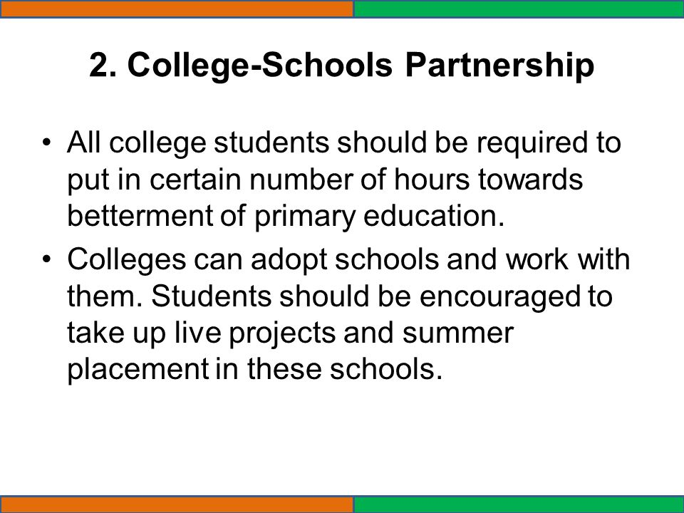 2. College-Schools Partnership All college students should be required to put in certain number of hours towards betterment of primary education. Coll