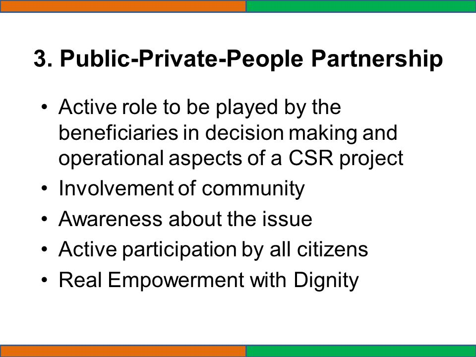 3. Public-Private-People Partnership Active role to be played by the beneficiaries in decision making and operational aspects of a CSR project Involve