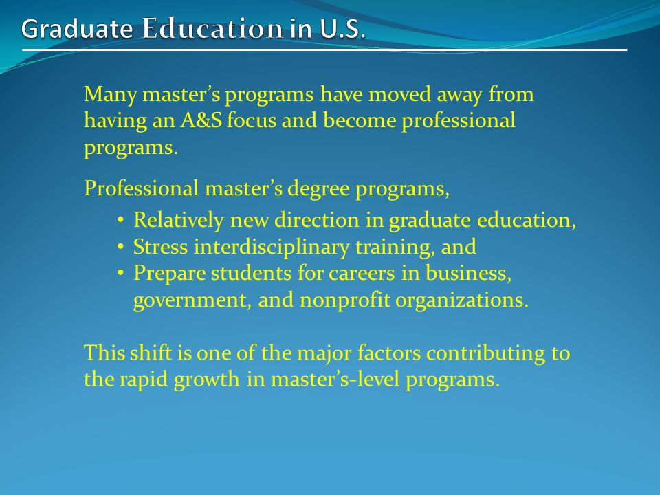 Professional masters degree programs, Relatively new direction in graduate education, Stress interdisciplinary training, and Prepare students for careers in business, government, and nonprofit organizations.