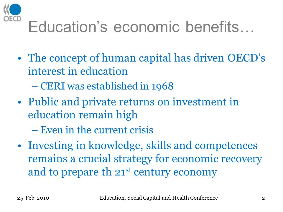 Educations economic benefits… The concept of human capital has driven OECDs interest in education –CERI was established in 1968 Public and private returns on investment in education remain high –Even in the current crisis Investing in knowledge, skills and competences remains a crucial strategy for economic recovery and to prepare th 21 st century economy 25-Feb-2010 2 Education, Social Capital and Health Conference