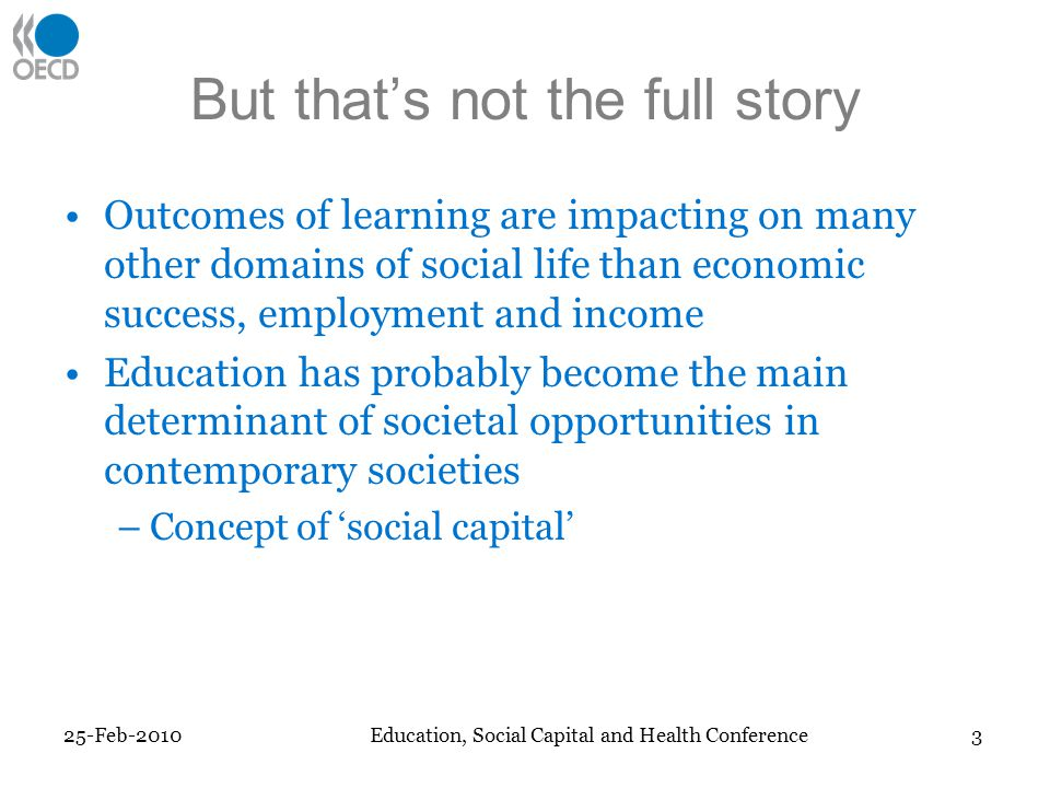 But thats not the full story Outcomes of learning are impacting on many other domains of social life than economic success, employment and income Education has probably become the main determinant of societal opportunities in contemporary societies –Concept of social capital 25-Feb-2010Education, Social Capital and Health Conference 3