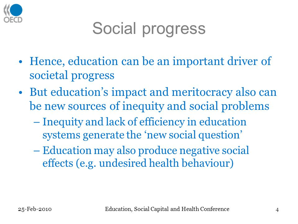 Social progress Hence, education can be an important driver of societal progress But educations impact and meritocracy also can be new sources of inequity and social problems –Inequity and lack of efficiency in education systems generate the new social question –Education may also produce negative social effects (e.g.