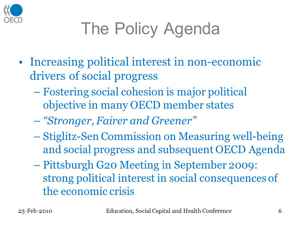 The Policy Agenda Increasing political interest in non-economic drivers of social progress –Fostering social cohesion is major political objective in many OECD member states –Stronger, Fairer and Greener –Stiglitz-Sen Commission on Measuring well-being and social progress and subsequent OECD Agenda –Pittsburgh G20 Meeting in September 2009: strong political interest in social consequences of the economic crisis 25-Feb-2010 6 Education, Social Capital and Health Conference