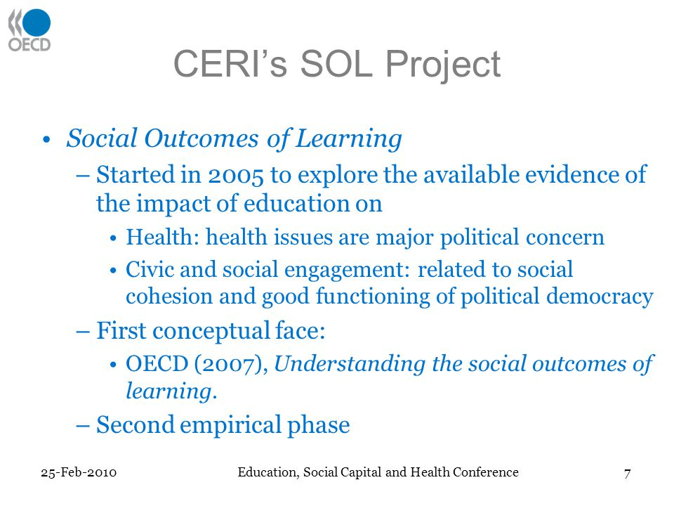 CERIs SOL Project Social Outcomes of Learning –Started in 2005 to explore the available evidence of the impact of education on Health: health issues are major political concern Civic and social engagement: related to social cohesion and good functioning of political democracy –First conceptual face: OECD (2007), Understanding the social outcomes of learning.