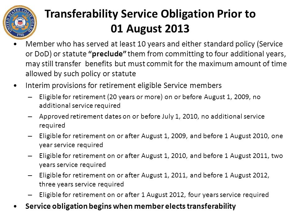 Transferability Service Obligation Prior to 01 August 2013 Member who has served at least 10 years and either standard policy (Service or DoD) or statute preclude them from committing to four additional years, may still transfer benefits but must commit for the maximum amount of time allowed by such policy or statute Interim provisions for retirement eligible Service members – Eligible for retirement (20 years or more) on or before August 1, 2009, no additional service required – Approved retirement dates on or before July 1, 2010, no additional service required – Eligible for retirement on or after August 1, 2009, and before 1 August 2010, one year service required – Eligible for retirement on or after August 1, 2010, and before 1 August 2011, two years service required – Eligible for retirement on or after August 1, 2011, and before 1 August 2012, three years service required – Eligible for retirement on or after 1 August 2012, four years service required Service obligation begins when member elects transferability