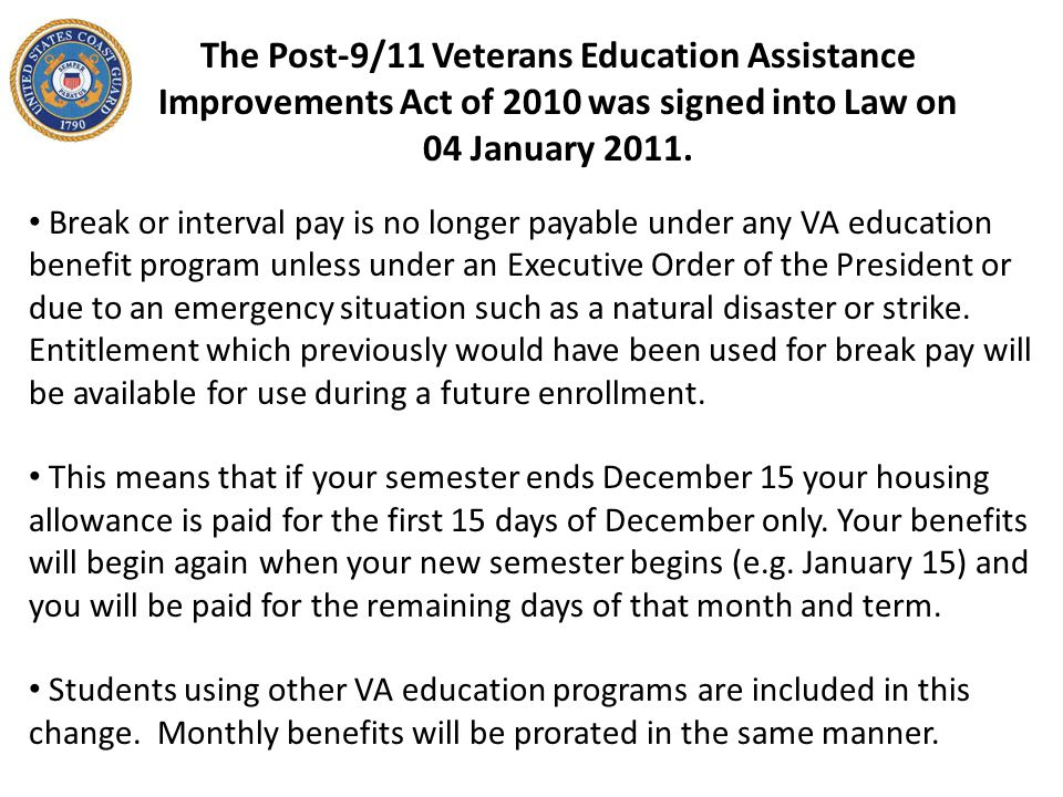 Break or interval pay is no longer payable under any VA education benefit program unless under an Executive Order of the President or due to an emergency situation such as a natural disaster or strike.