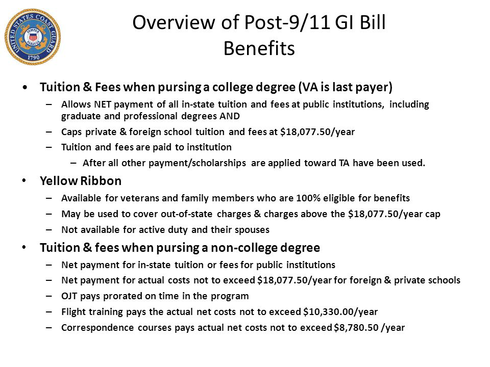Overview of Post-9/11 GI Bill Benefits Tuition & Fees when pursing a college degree (VA is last payer) – Allows NET payment of all in-state tuition and fees at public institutions, including graduate and professional degrees AND – Caps private & foreign school tuition and fees at $18,077.50/year – Tuition and fees are paid to institution – After all other payment/scholarships are applied toward TA have been used.