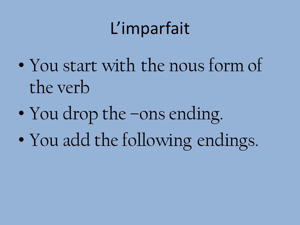 Limparfait You start with the nous form of the verb You drop the –ons ending.