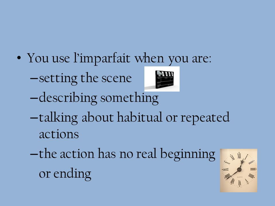 You use limparfait when you are: – setting the scene – describing something – talking about habitual or repeated actions – the action has no real beginning or ending