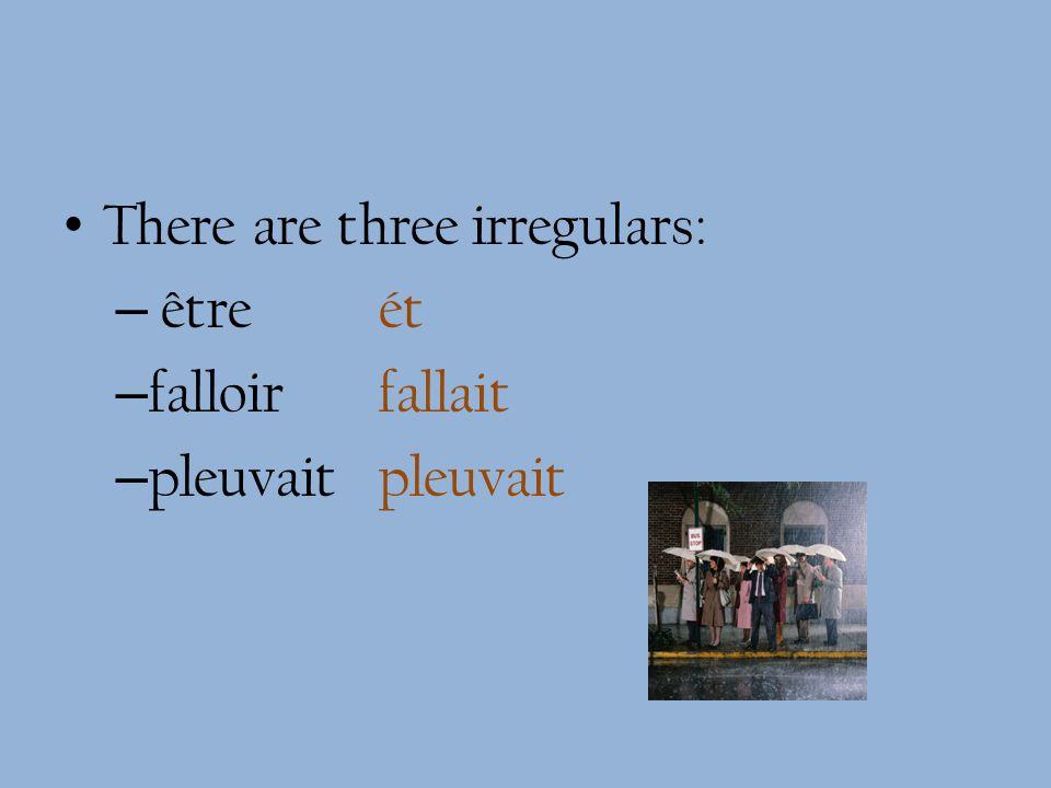 There are three irregulars: – être ét – falloir fallait – pleuvaitpleuvait