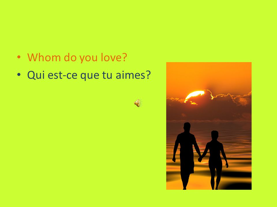 Whom do you love? Qui est-ce que tu aimes?