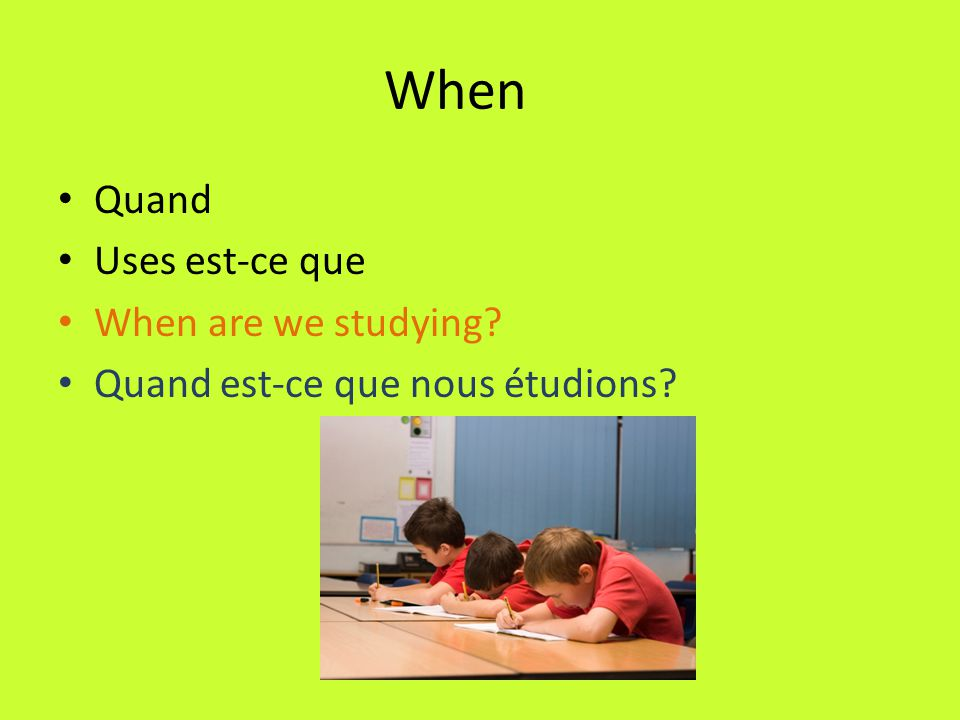 When Quand Uses est-ce que When are we studying? Quand est-ce que nous étudions?
