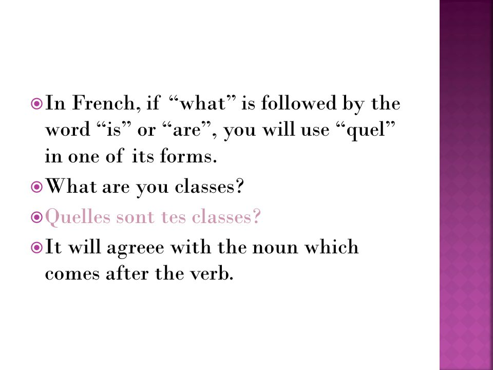 In French, if what is followed by the word is or are, you will use quel in one of its forms.