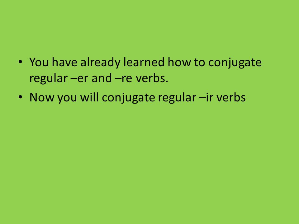 You have already learned how to conjugate regular –er and –re verbs.