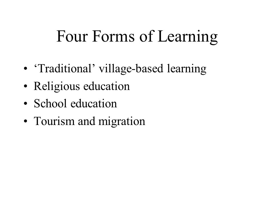 Traditional Learning Traditional learning: –Family-based –Peer-based –Apprentice-based Knowledge transmitted: –Morals and manners –Skills –Ecological knowledge –Medicinal knowledge