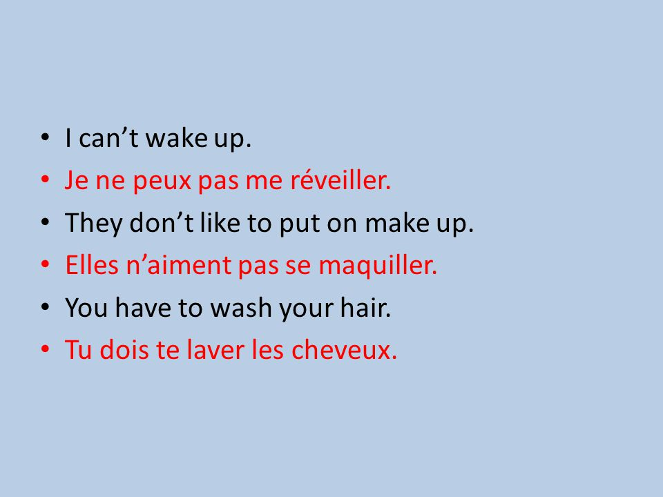 I cant wake up. Je ne peux pas me réveiller. They dont like to put on make up.