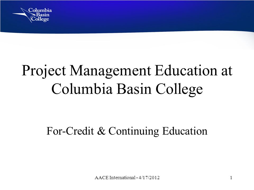 Project Management Education at Columbia Basin College For-Credit & Continuing Education AACE International - 4/17/20121