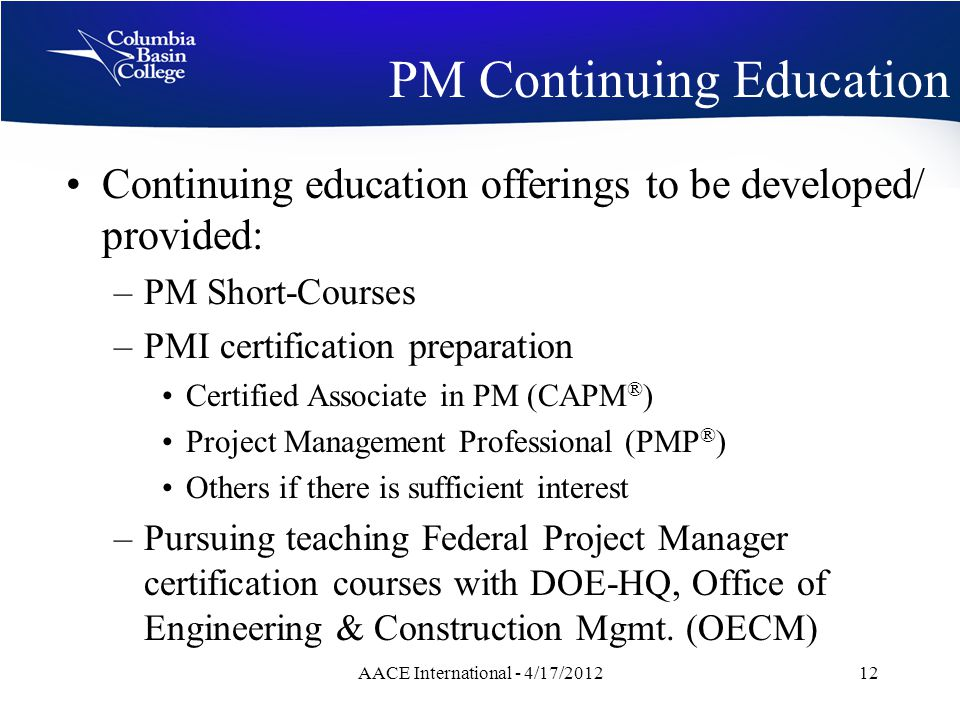 PM Continuing Education Continuing education offerings to be developed/ provided: –PM Short-Courses –PMI certification preparation Certified Associate in PM (CAPM ® ) Project Management Professional (PMP ® ) Others if there is sufficient interest –Pursuing teaching Federal Project Manager certification courses with DOE-HQ, Office of Engineering & Construction Mgmt.