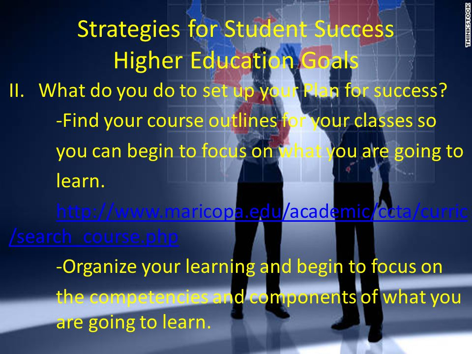 Strategies for Student Success Higher Education Goals II.What do you do to set up your Plan for success.