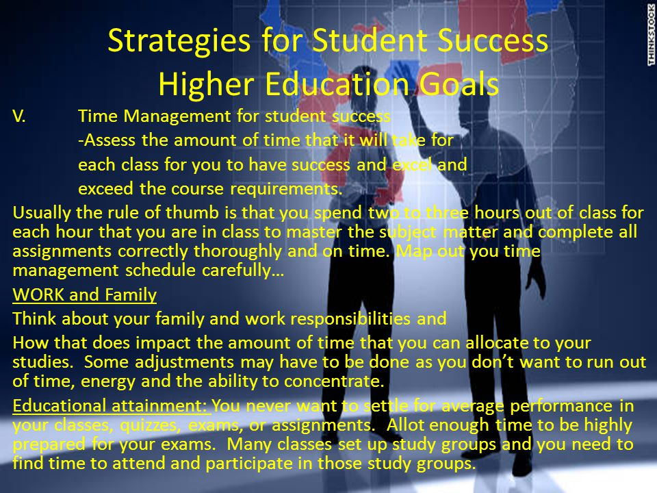 Strategies for Student Success Higher Education Goals V.Time Management for student success -Assess the amount of time that it will take for each class for you to have success and excel and exceed the course requirements.