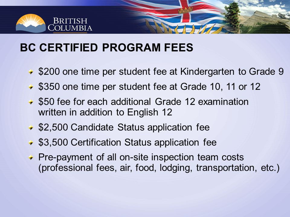 BC CERTIFIED PROGRAM FEES $200 one time per student fee at Kindergarten to Grade 9 $350 one time per student fee at Grade 10, 11 or 12 $50 fee for each additional Grade 12 examination written in addition to English 12 $2,500 Candidate Status application fee $3,500 Certification Status application fee Pre-payment of all on-site inspection team costs (professional fees, air, food, lodging, transportation, etc.)