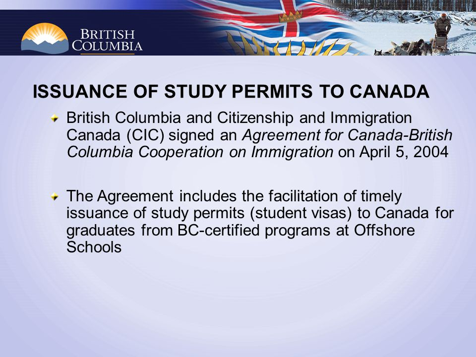 ISSUANCE OF STUDY PERMITS TO CANADA British Columbia and Citizenship and Immigration Canada (CIC) signed an Agreement for Canada-British Columbia Cooperation on Immigration on April 5, 2004 The Agreement includes the facilitation of timely issuance of study permits (student visas) to Canada for graduates from BC-certified programs at Offshore Schools