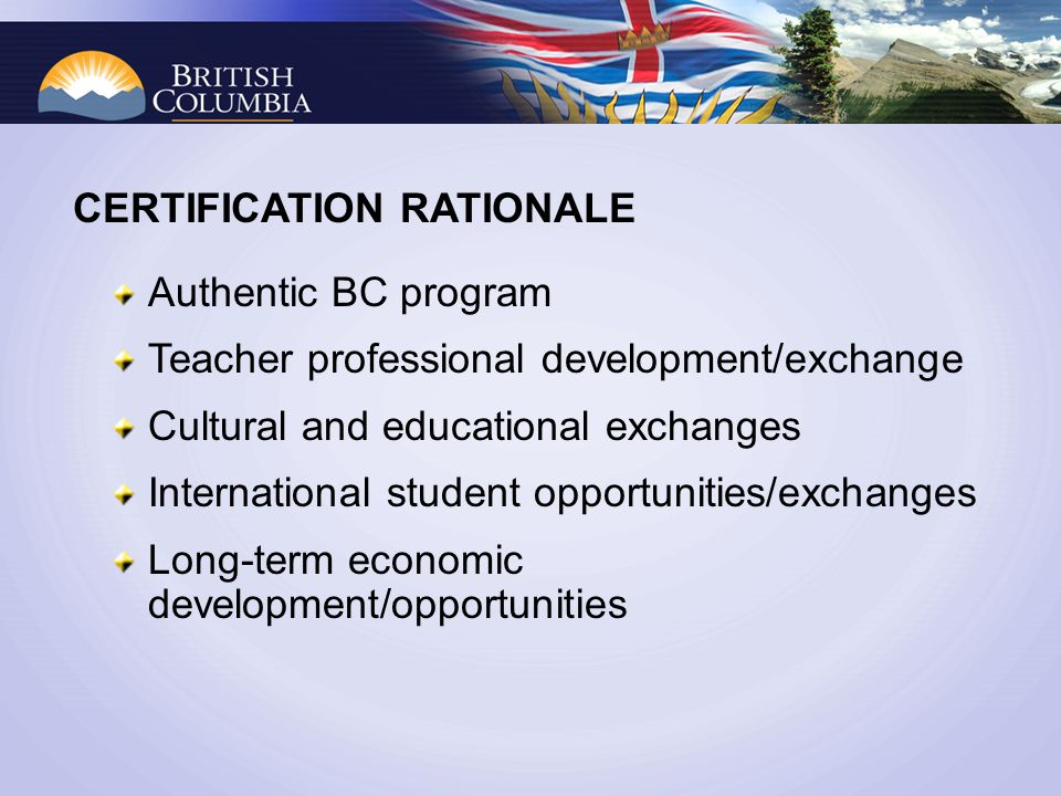 CERTIFICATION RATIONALE Authentic BC program Teacher professional development/exchange Cultural and educational exchanges International student opportunities/exchanges Long-term economic development/opportunities