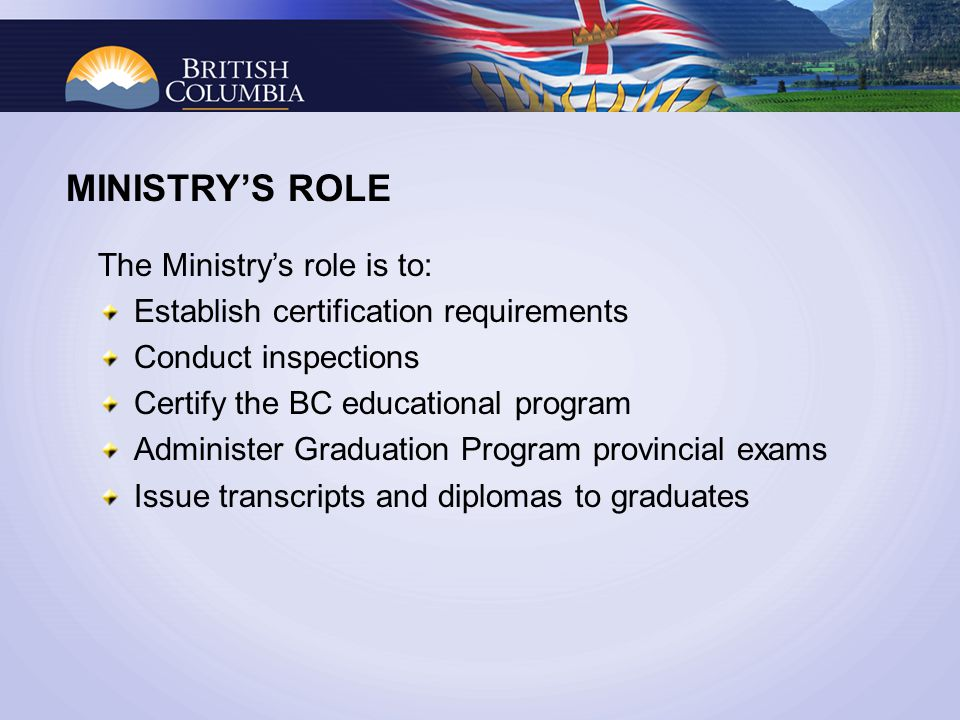MINISTRYS ROLE The Ministrys role is to: Establish certification requirements Conduct inspections Certify the BC educational program Administer Graduation Program provincial exams Issue transcripts and diplomas to graduates