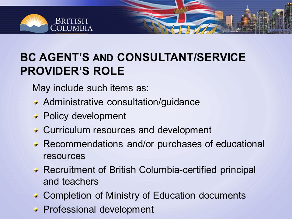 May include such items as: Administrative consultation/guidance Policy development Curriculum resources and development Recommendations and/or purchases of educational resources Recruitment of British Columbia-certified principal and teachers Completion of Ministry of Education documents Professional development BC AGENTS AND CONSULTANT/SERVICE PROVIDERS ROLE