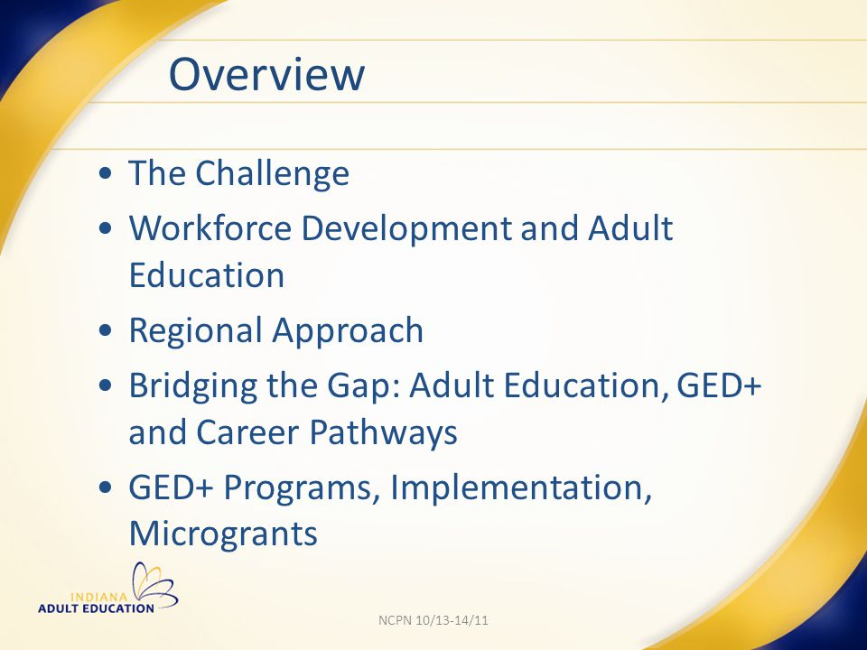 Implementation: Year 1 Each region had to implement 5 GED+ programs by September 6, 2011 Learning Outcomes offered to consortia to ensure consistency $2.5M in WIA Title I discretionary vouchers made available to pay tuition for GED+ program for clients dual enrolled in adult education and WorkOne services.