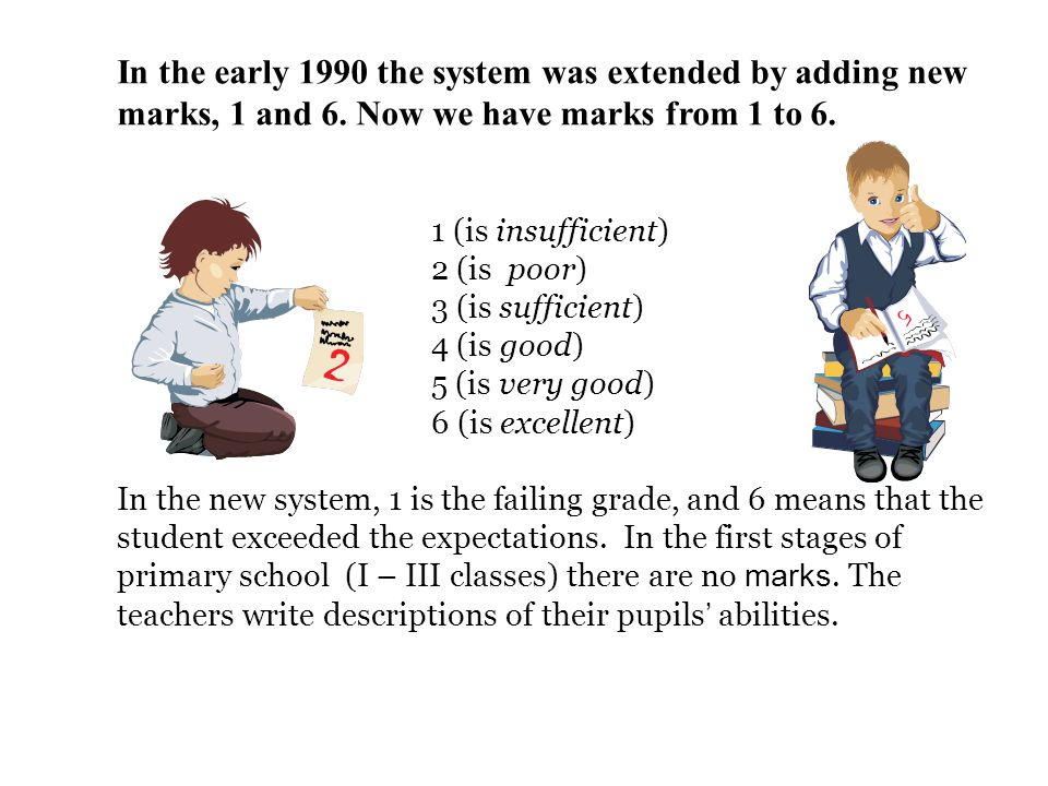 In the early 1990 the system was extended by adding new marks, 1 and 6. Now we have marks from 1 to 6. 1 (is insufficient) 2 (is poor) 3 (is sufficien