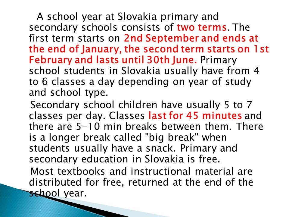A school year at Slovakia primary and secondary schools consists of two terms. The first term starts on 2nd September and ends at the end of January,