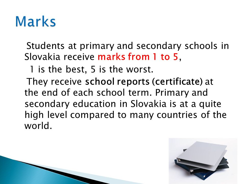 Students at primary and secondary schools in Slovakia receive marks from 1 to 5, 1 is the best, 5 is the worst. They receive school reports (certifica