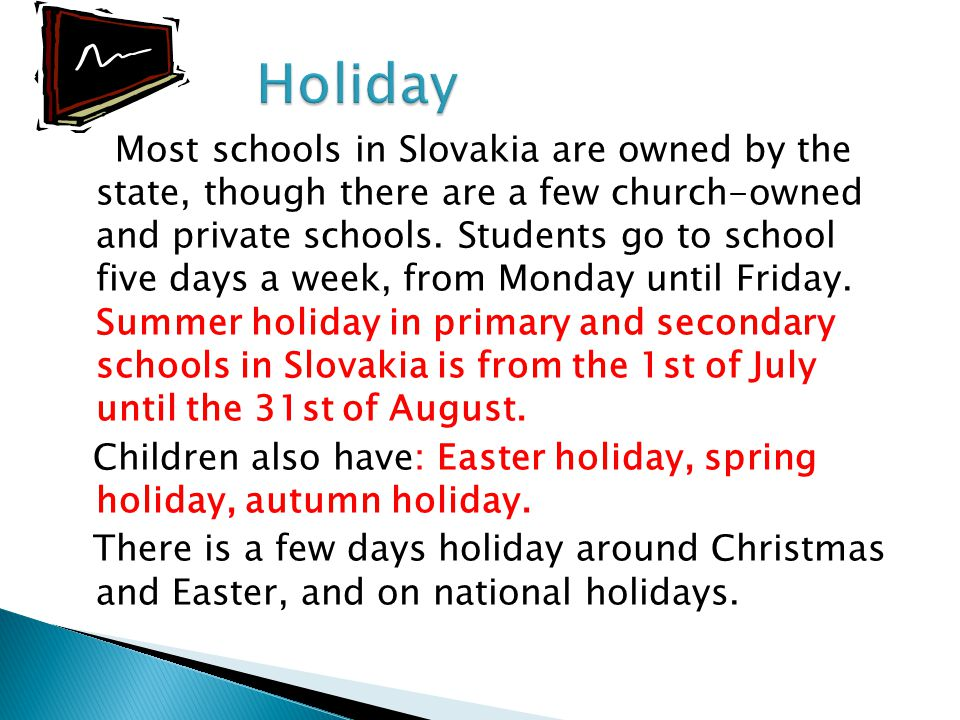 Most schools in Slovakia are owned by the state, though there are a few church-owned and private schools. Students go to school five days a week, from