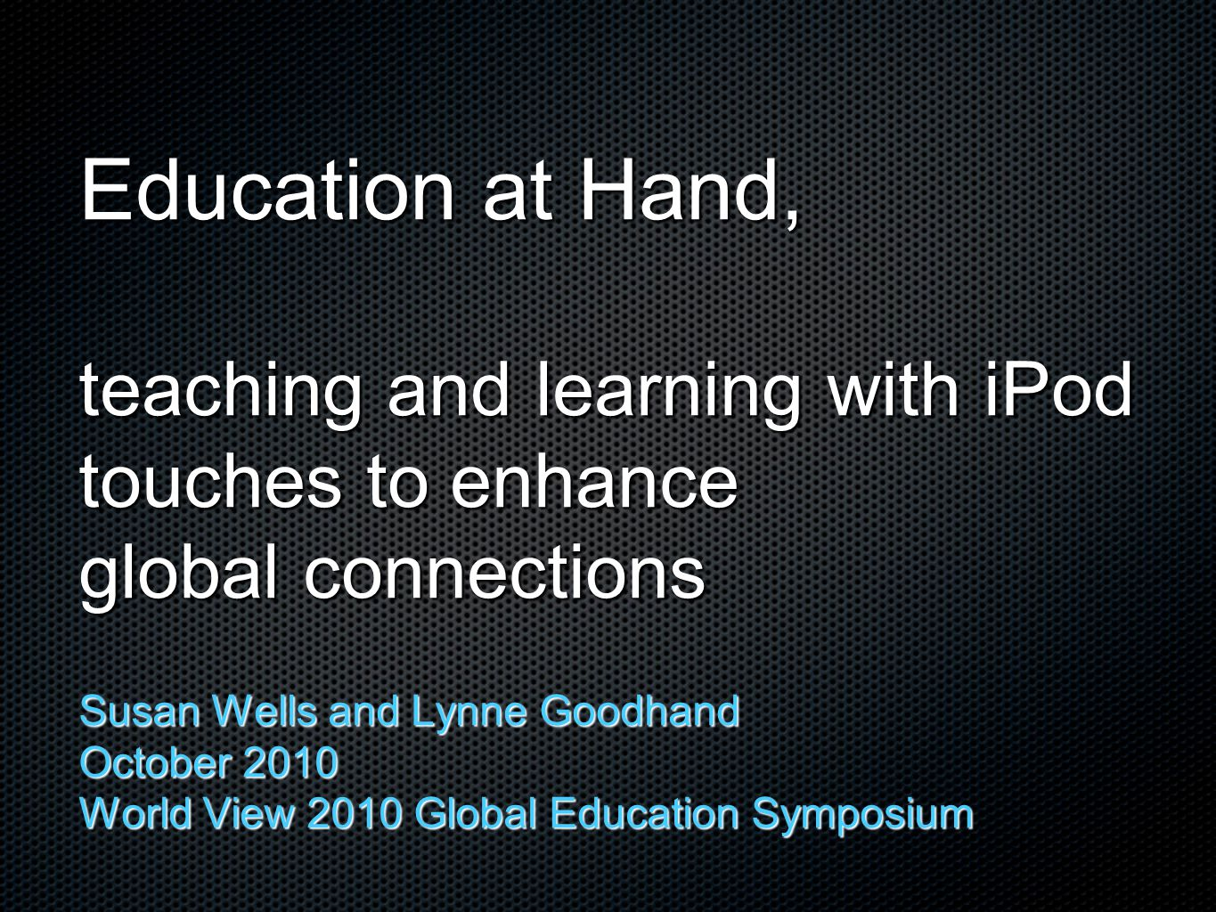 Education at Hand, teaching and learning with iPod touches to enhance global connections Susan Wells and Lynne Goodhand October 2010 World View 2010 G