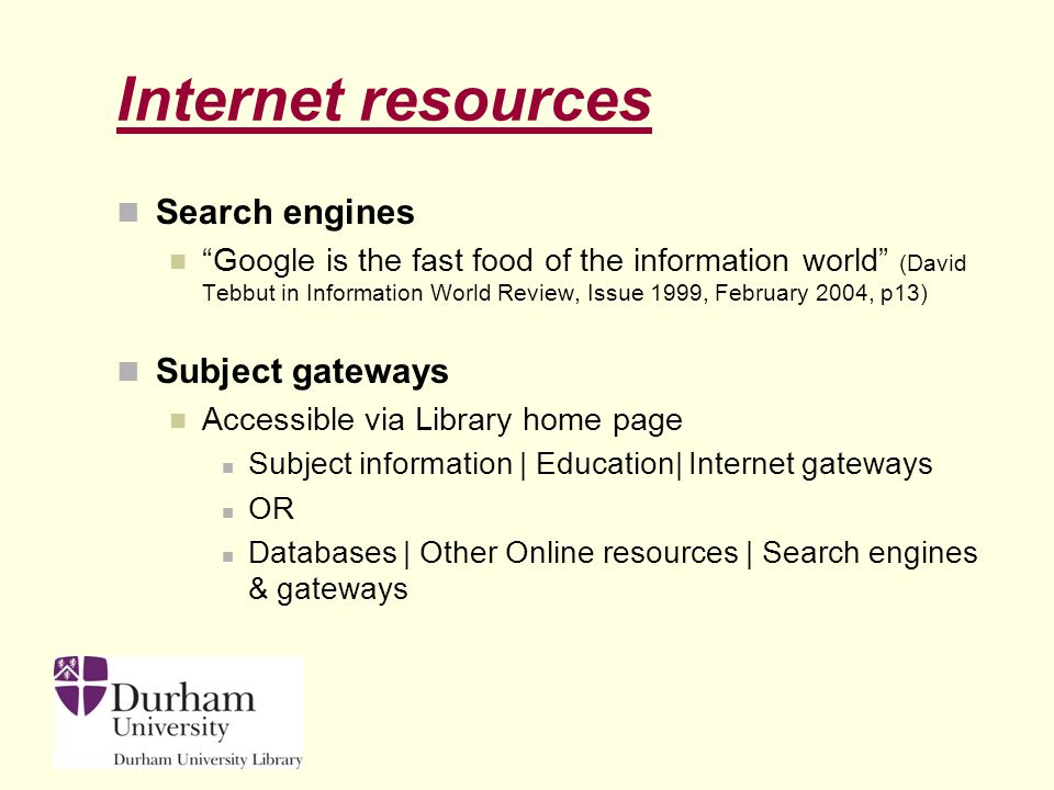 Internet resources Search engines Google is the fast food of the information world (David Tebbut in Information World Review, Issue 1999, February 2004, p13) Subject gateways Accessible via Library home page Subject information | Education| Internet gateways OR Databases | Other Online resources | Search engines & gateways