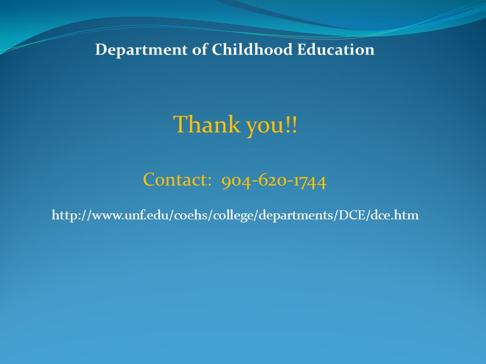 Department of Childhood Education Highlights of 2011: Made a success in NCATE visit Had Childhood Education and TESOL Certificate programs approved Had two faculty members received UNF Outstanding Undergraduate Teaching Awards Published two books, two book chapters and six journal articles Presented 19 papers at international, national and state conferences Had six faculty awarded seven grants of total $183,164, from which one was an external grant (PI-Dr.