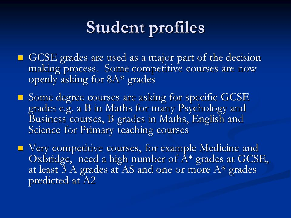 Student profiles GCSE grades are used as a major part of the decision making process. Some competitive courses are now openly asking for 8A* grades GC