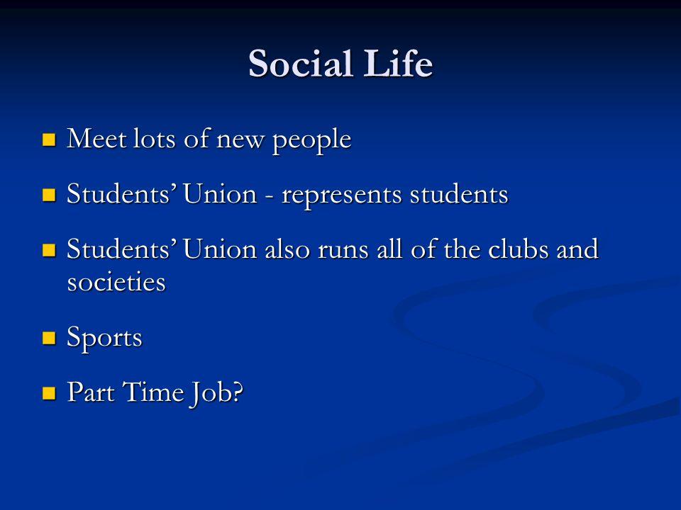 Social Life Meet lots of new people Meet lots of new people Students Union - represents students Students Union - represents students Students Union a