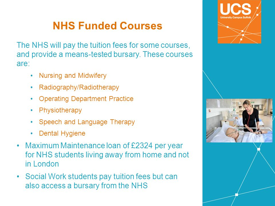 NHS Funded Courses The NHS will pay the tuition fees for some courses, and provide a means-tested bursary. These courses are: Nursing and Midwifery Ra