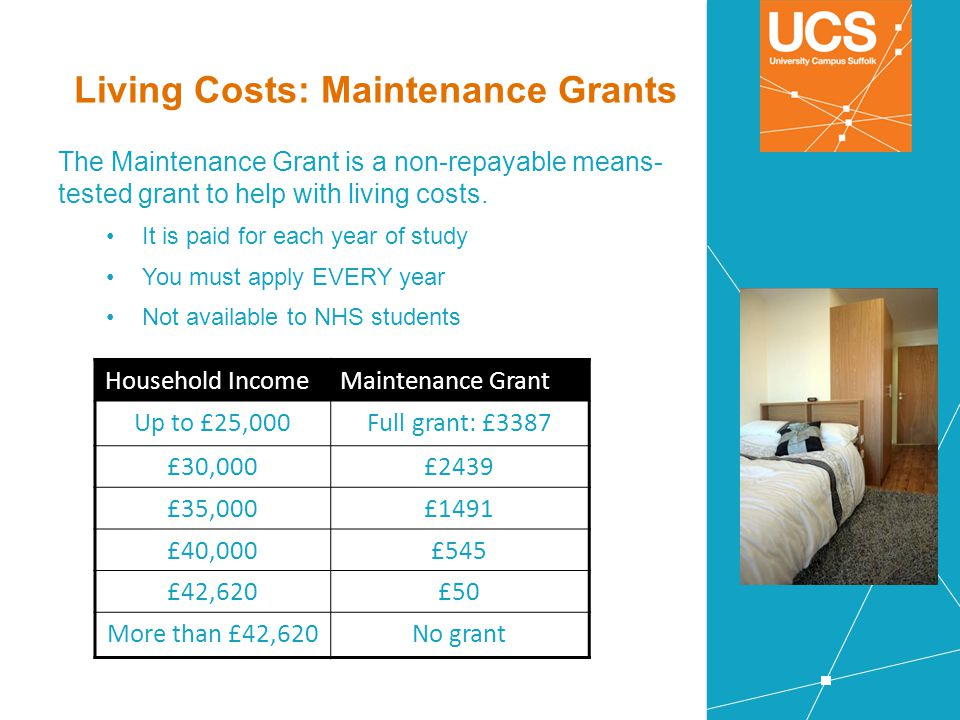 Living Costs: Maintenance Grants The Maintenance Grant is a non-repayable means- tested grant to help with living costs. It is paid for each year of s