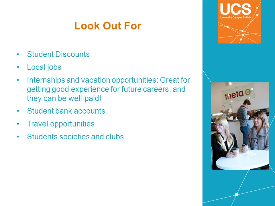 Look Out For Student Discounts Local jobs Internships and vacation opportunities: Great for getting good experience for future careers, and they can b