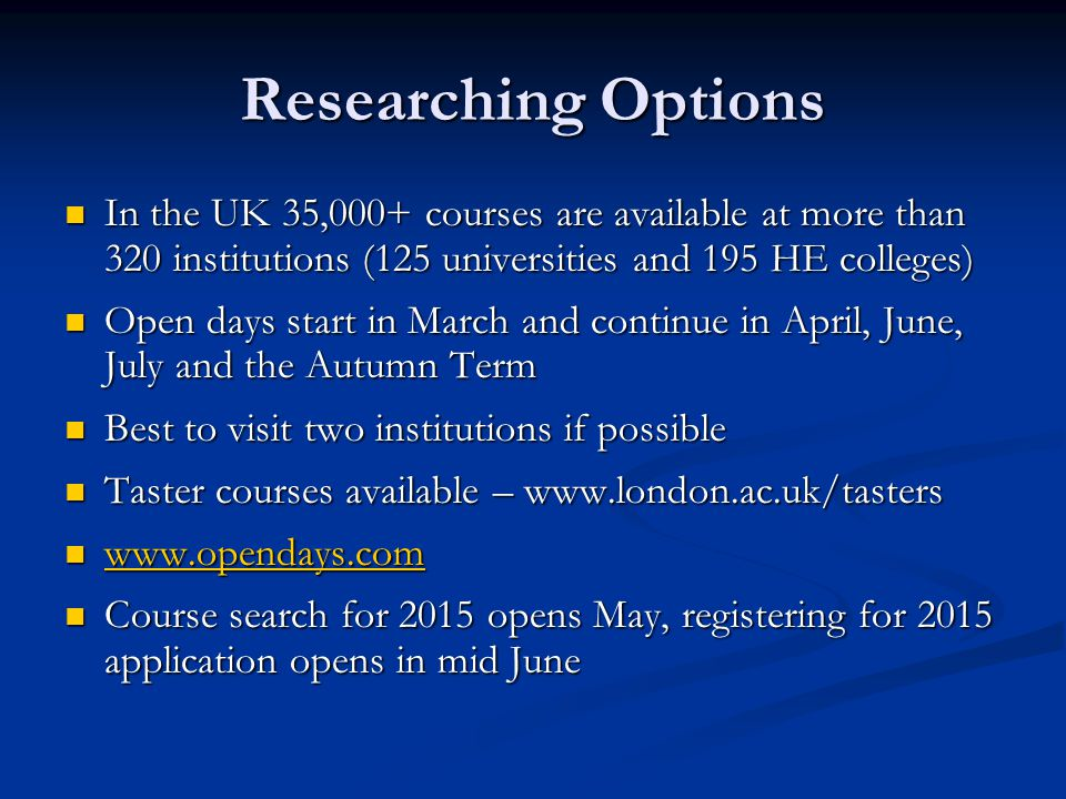 Finding the Right Course Research thoroughly – 10% who start university do not finish their degree Research thoroughly – 10% who start university do not finish their degree Course search via UCAS – grades and points Course search via UCAS – grades and points Entry profiles Entry profiles Entry requirements Entry requirements Relevant work experience for vocational courses Relevant work experience for vocational courses Location Location Type of institution – campus or city.