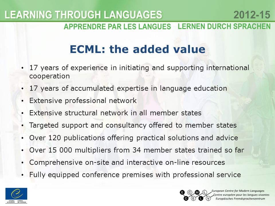 17 years of experience in initiating and supporting international cooperation 17 years of accumulated expertise in language education Extensive professional network Extensive structural network in all member states Targeted support and consultancy offered to member states Over 120 publications offering practical solutions and advice Over 15 000 multipliers from 34 member states trained so far Comprehensive on-site and interactive on-line resources Fully equipped conference premises with professional service ECML: the added value