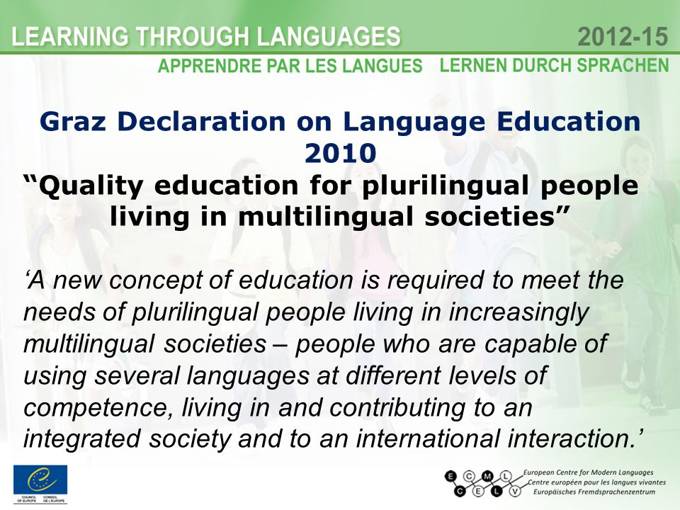 Graz Declaration on Language Education 2010 Quality education for plurilingual people living in multilingual societies A new concept of education is r