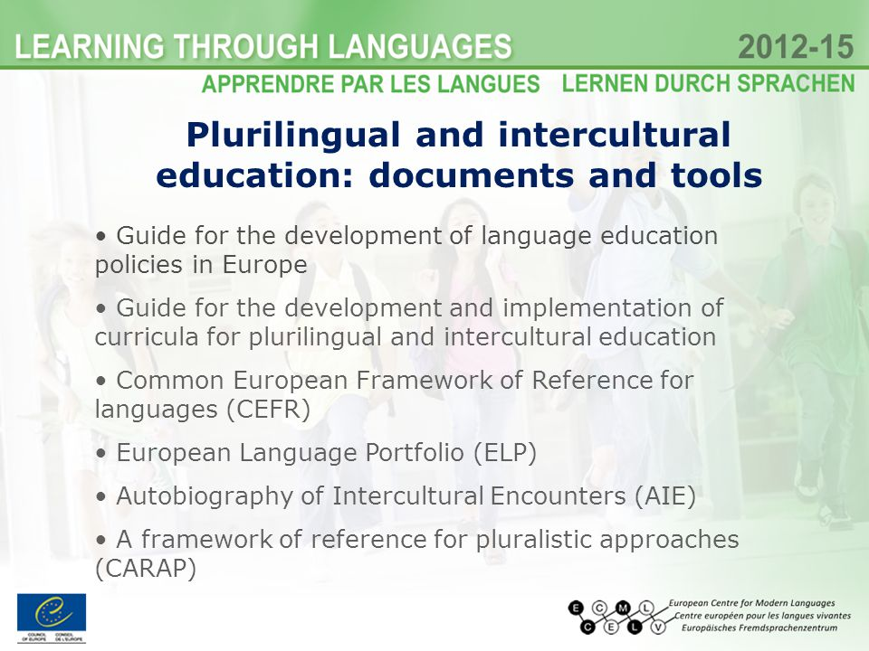 Plurilingual and intercultural education: documents and tools Guide for the development of language education policies in Europe Guide for the development and implementation of curricula for plurilingual and intercultural education Common European Framework of Reference for languages (CEFR) European Language Portfolio (ELP) Autobiography of Intercultural Encounters (AIE) A framework of reference for pluralistic approaches (CARAP)