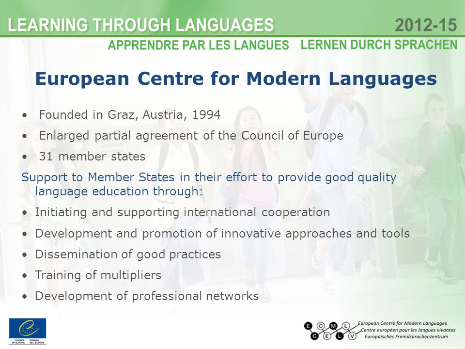 European Centre for Modern Languages Founded in Graz, Austria, 1994 Enlarged partial agreement of the Council of Europe 31 member states Support to Member States in their effort to provide good quality language education through: Initiating and supporting international cooperation Development and promotion of innovative approaches and tools Dissemination of good practices Training of multipliers Development of professional networks