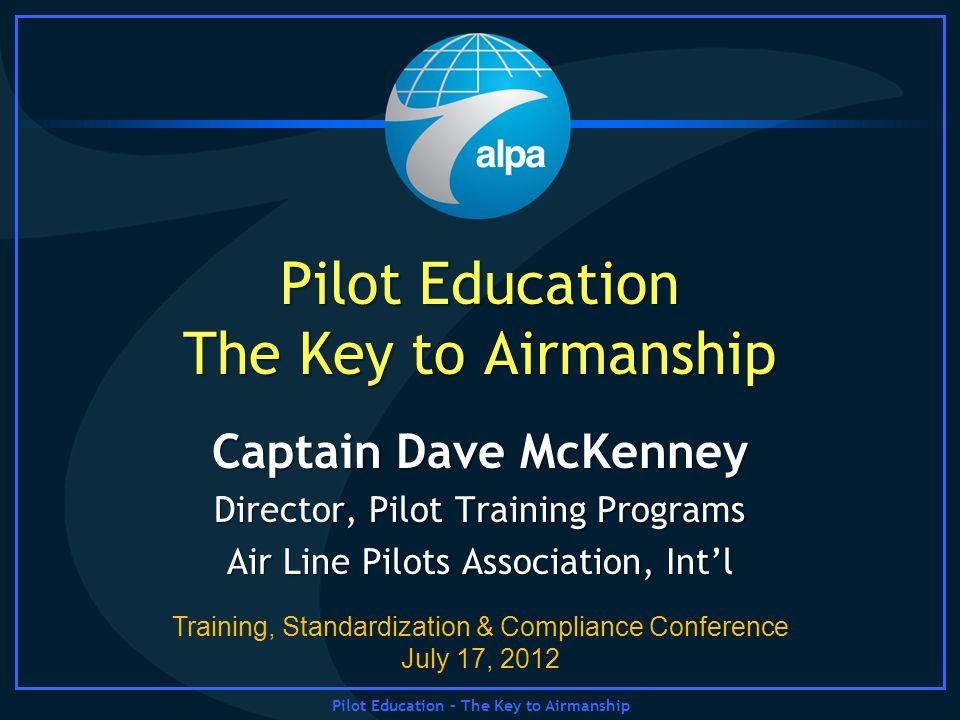 Pilot Education – The Key to Airmanship Pilot Education The Key to Airmanship Captain Dave McKenney Director, Pilot Training Programs Air Line Pilots