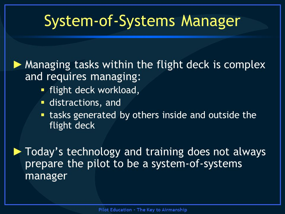 Pilot Education – The Key to Airmanship System-of-Systems Manager Managing tasks within the flight deck is complex and requires managing: flight deck