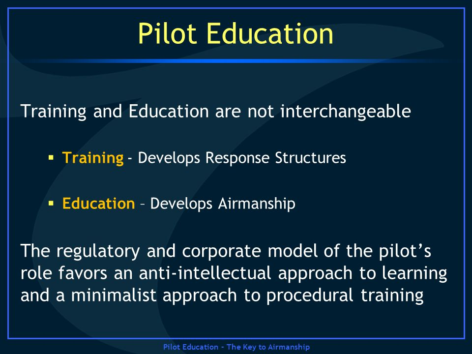 Pilot Education – The Key to Airmanship Pilot Education Training and Education are not interchangeable Training - Develops Response Structures Educati